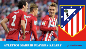 Atletico Madrid Players Wage Bills 2017-18 [Current squad]